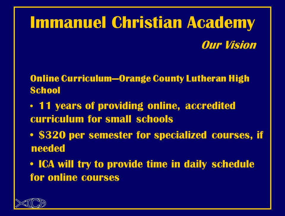 Immanuel Christian Academy Our Vision Online Curriculum—Orange County Lutheran High School 11 years of providing online, accredited curriculum for small schools $320 per semester for specialized courses, if needed ICA will try to provide time in daily schedule for online courses