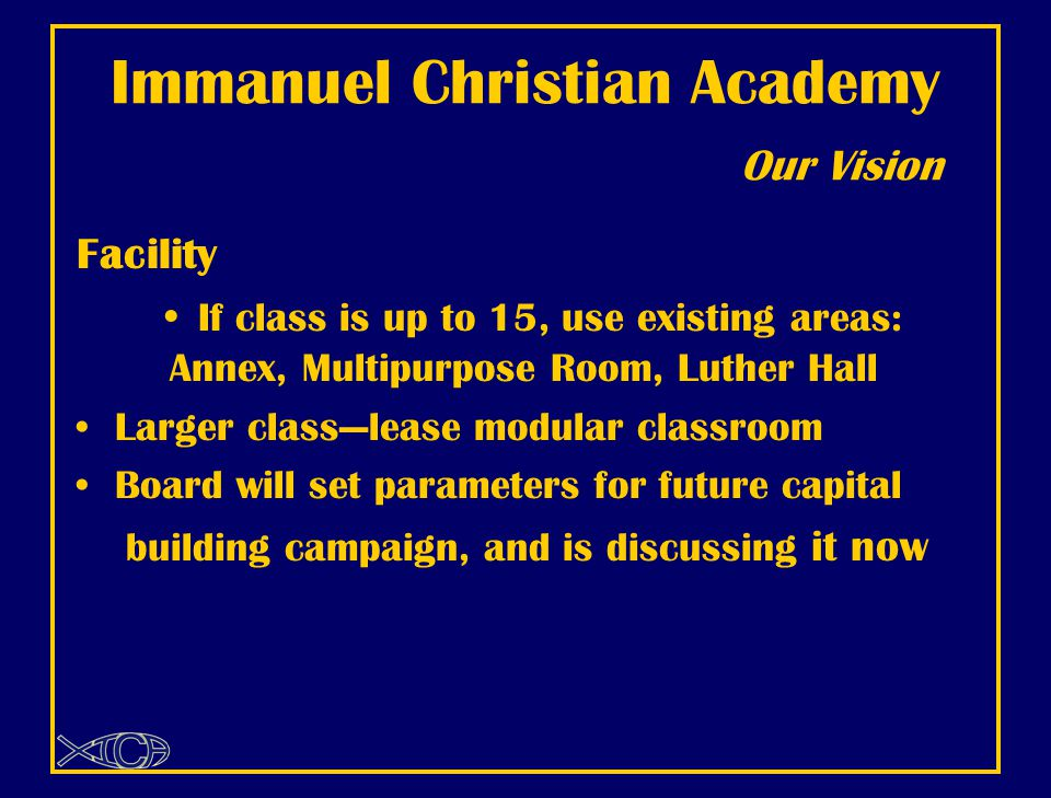 Immanuel Christian Academy Our Vision Facility If class is up to 15, use existing areas: Annex, Multipurpose Room, Luther Hall Larger class—lease modular classroom Board will set parameters for future capital building campaign, and is discussing it now