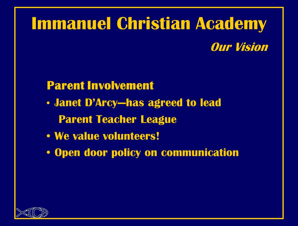 Immanuel Christian Academy Our Vision Parent Involvement Janet D'Arcy—has agreed to lead Parent Teacher League We value volunteers.