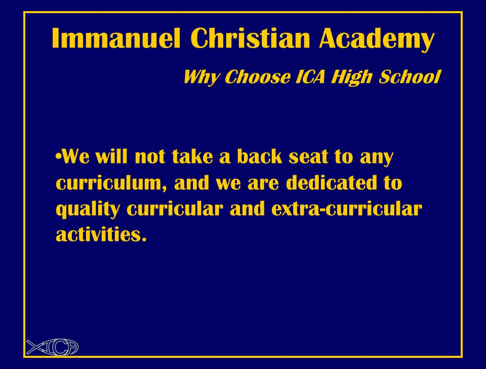Immanuel Christian Academy Why Choose ICA High School We will not take a back seat to any curriculum, and we are dedicated to quality curricular and extra-curricular activities.