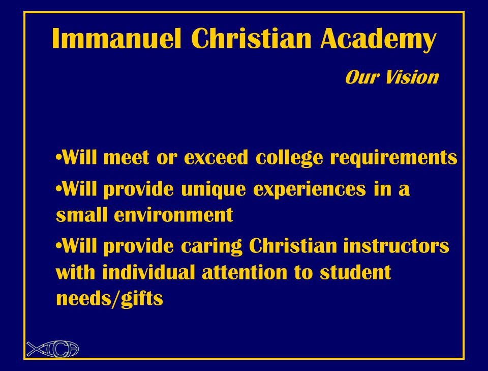 Immanuel Christian Academy Our Vision Will meet or exceed college requirements Will provide unique experiences in a small environment Will provide caring Christian instructors with individual attention to student needs/gifts