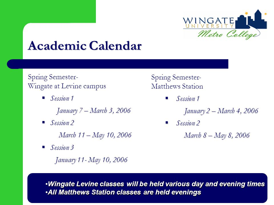 Academic Calendar Spring Semester- Wingate at Levine campus  Session 1 January 7 – March 3, 2006 January 7 – March 3, 2006  Session 2 March 11 – May