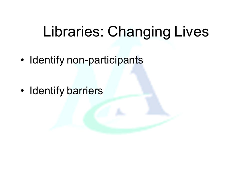 Libraries: Changing Lives Identify non-participants Identify barriers