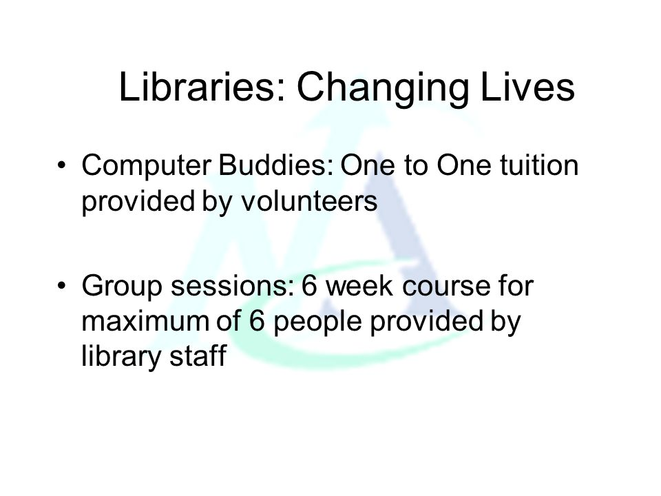 Libraries: Changing Lives Computer Buddies: One to One tuition provided by volunteers Group sessions: 6 week course for maximum of 6 people provided b