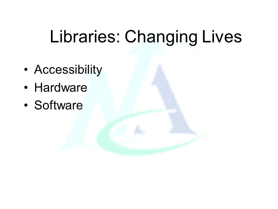 Libraries: Changing Lives Accessibility Hardware Software