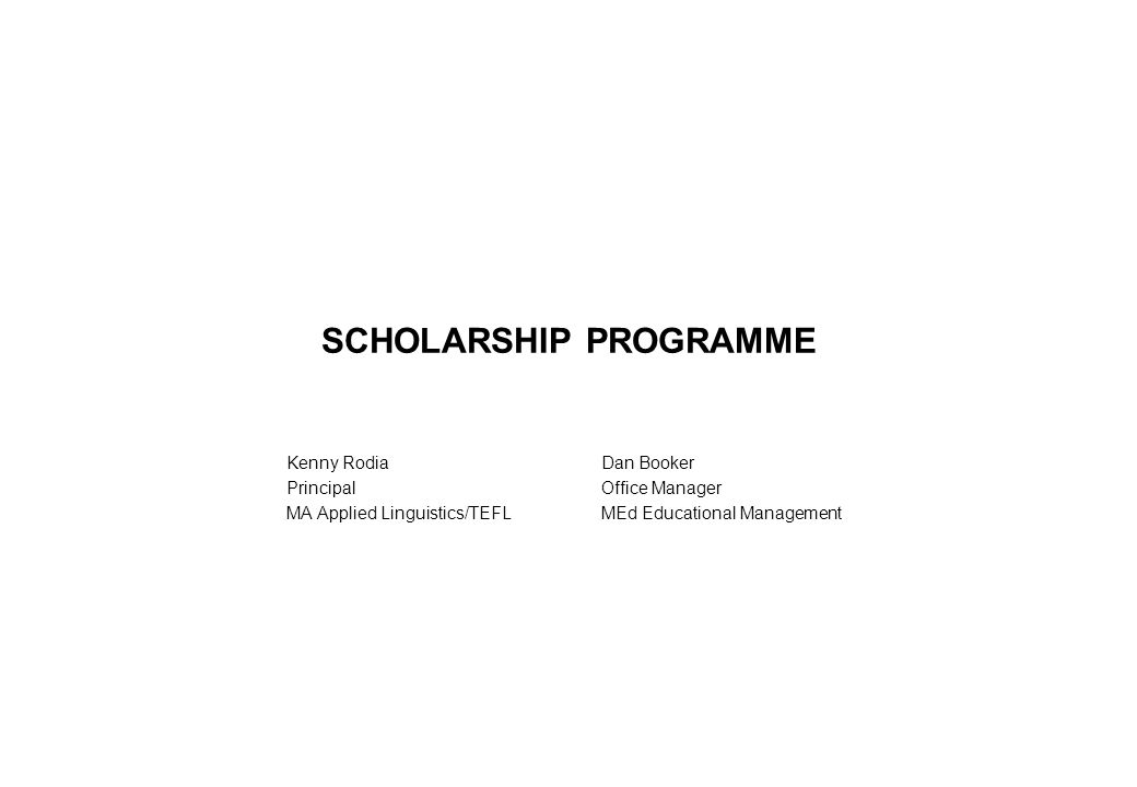 SCHOLARSHIP PROGRAMME Kenny RodiaDan Booker PrincipalOffice Manager MA Applied Linguistics/TEFLMEd Educational Management