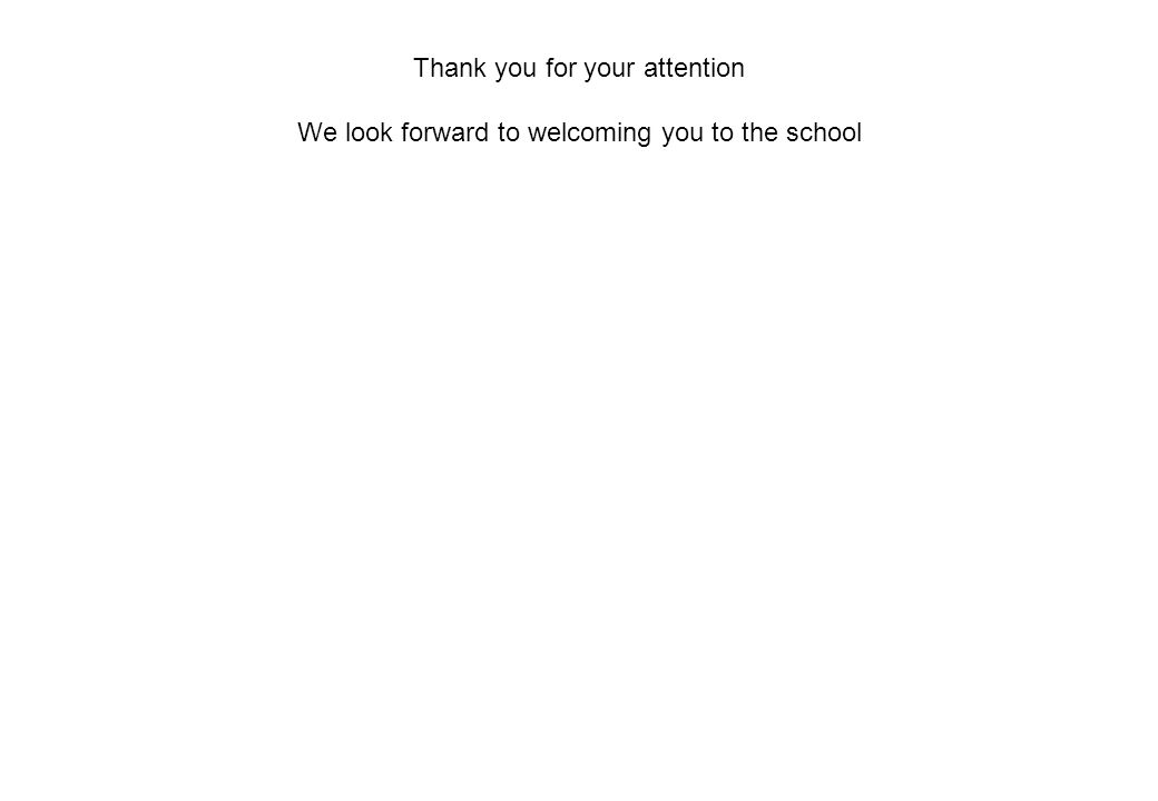Thank you for your attention We look forward to welcoming you to the school