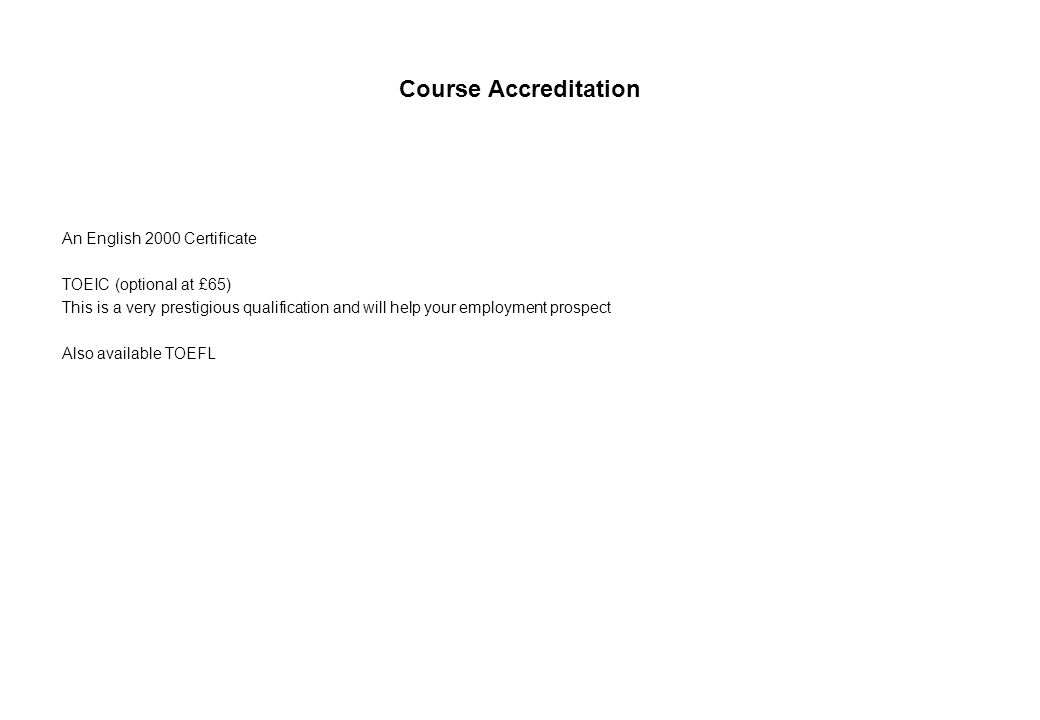 Course Accreditation An English 2000 Certificate TOEIC (optional at £65) This is a very prestigious qualification and will help your employment prospect Also available TOEFL