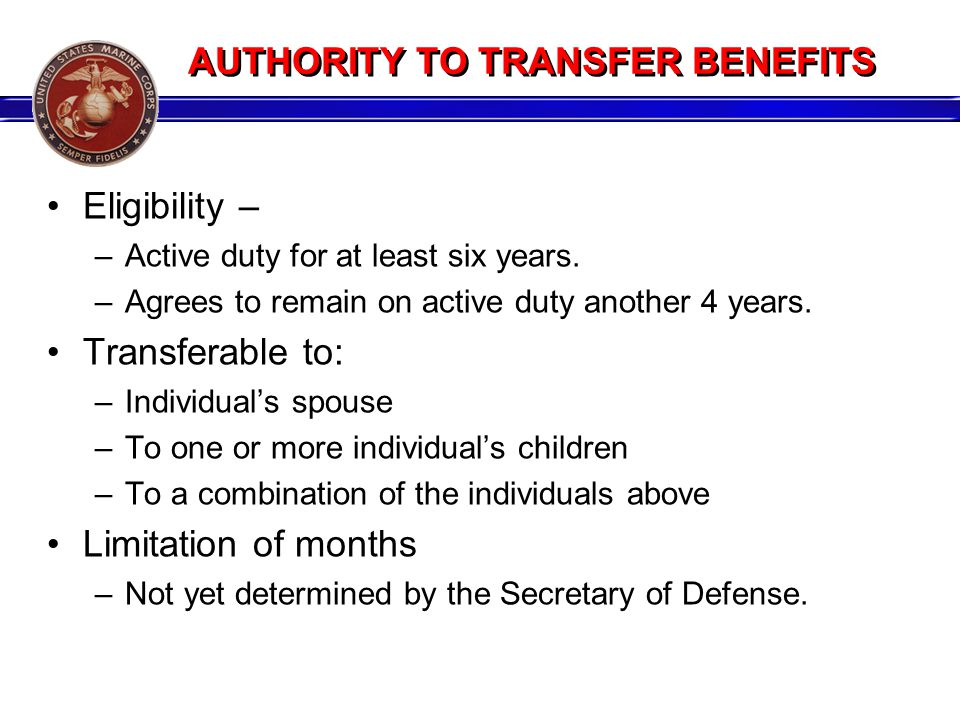 AUTHORITY TO TRANSFER BENEFITS Eligibility – –Active duty for at least six years. –Agrees to remain on active duty another 4 years. Transferable to: –