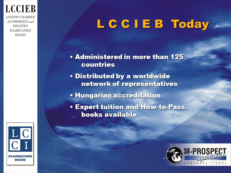 L C C I E B Today Administered in more than 125 countries Administered in more than 125 countries Distributed by a worldwide network of representatives Distributed by a worldwide network of representatives Hungarian accreditation Hungarian accreditation Expert tuition and How-to-Pass books available Expert tuition and How-to-Pass books available