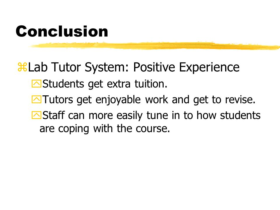 Conclusion zLab Tutor System: Positive Experience yStudents get extra tuition. yTutors get enjoyable work and get to revise. yStaff can more easily tu