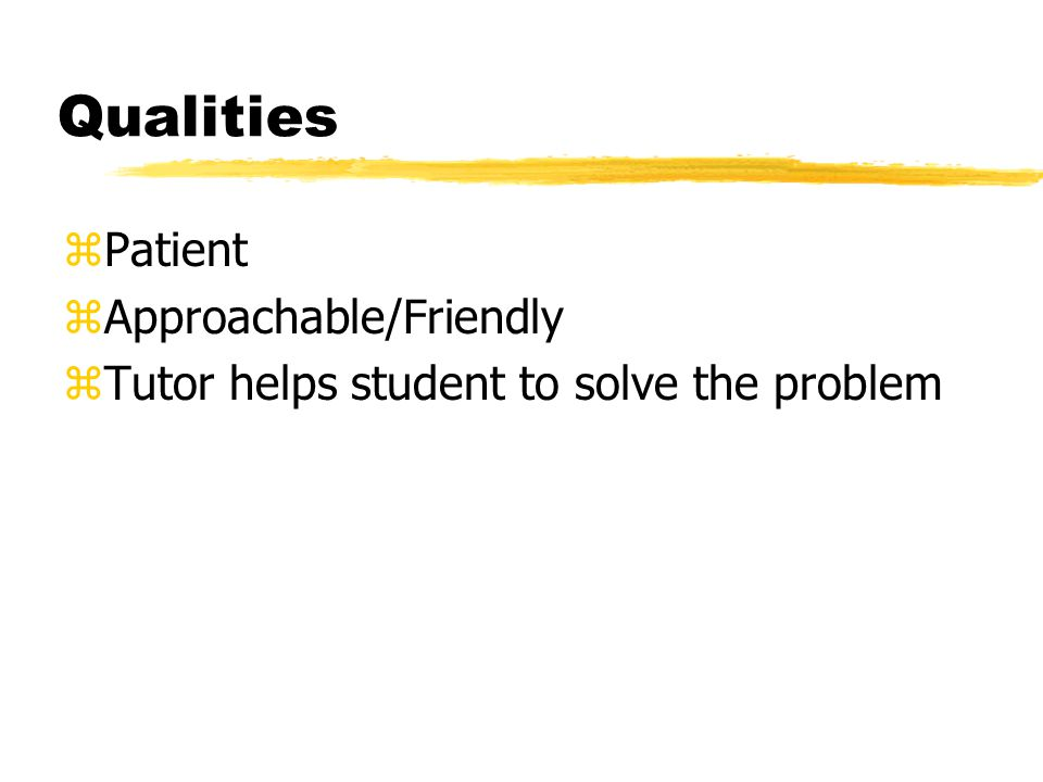 Qualities zPatient zApproachable/Friendly zTutor helps student to solve the problem