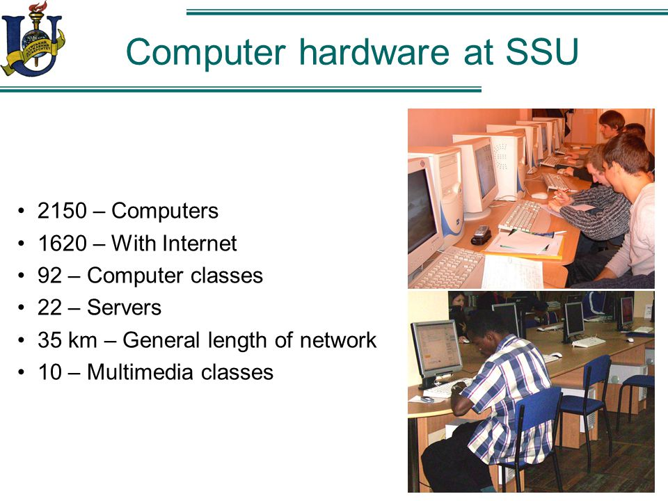 Computer hardware at SSU 2150 – Computers 1620 – With Internet 92 – Computer classes 22 – Servers 35 km – General length of network 10 – Multimedia classes