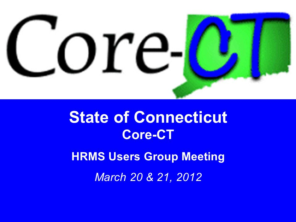 11 State of Connecticut Core-CT HRMS Users Group Meeting March 20 & 21, 2012