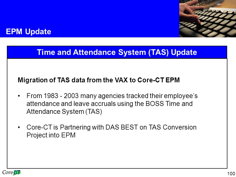 100 EPM Update Time and Attendance System (TAS) Update Migration of TAS data from the VAX to Core-CT EPM From 1983 - 2003 many agencies tracked their employee's attendance and leave accruals using the BOSS Time and Attendance System (TAS) Core-CT is Partnering with DAS BEST on TAS Conversion Project into EPM