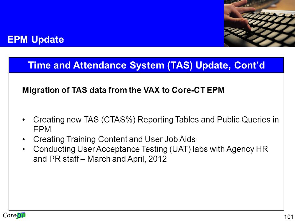 101 EPM Update Time and Attendance System (TAS) Update, Cont'd Migration of TAS data from the VAX to Core-CT EPM Creating new TAS (CTAS%) Reporting Ta