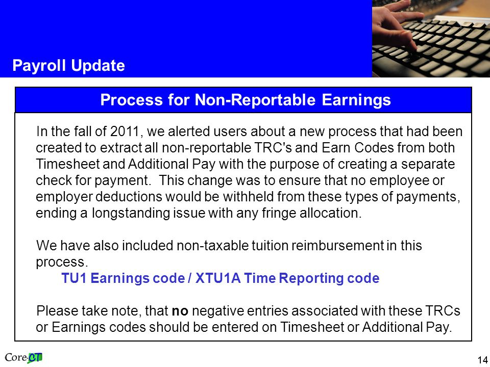 14 Payroll Update Process for Non-Reportable Earnings In the fall of 2011, we alerted users about a new process that had been created to extract all non-reportable TRC s and Earn Codes from both Timesheet and Additional Pay with the purpose of creating a separate check for payment.