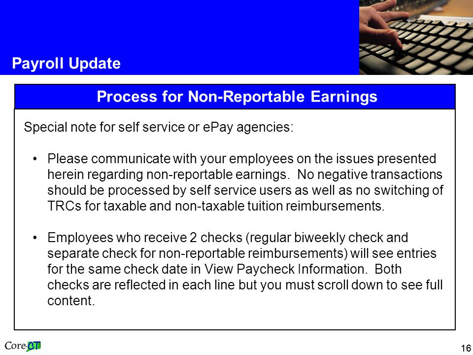16 Payroll Update Process for Non-Reportable Earnings Special note for self service or ePay agencies: Please communicate with your employees on the issues presented herein regarding non-reportable earnings.