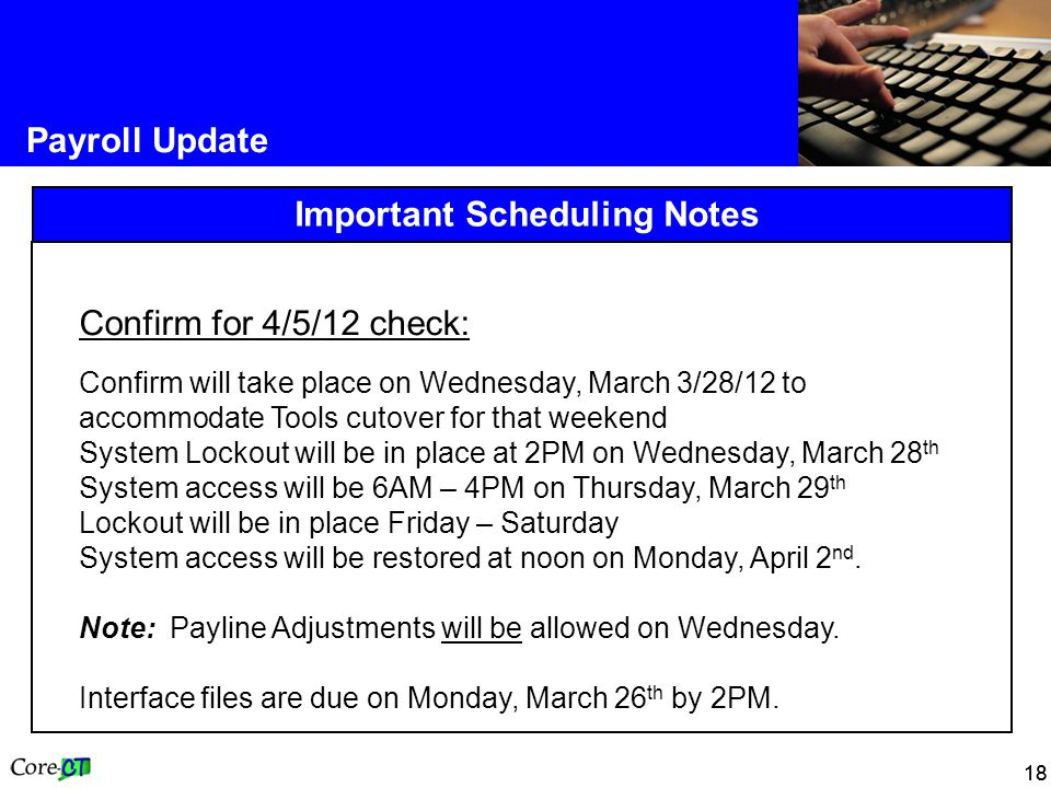 18 Payroll Update Important Scheduling Notes Confirm for 4/5/12 check: Confirm will take place on Wednesday, March 3/28/12 to accommodate Tools cutover for that weekend System Lockout will be in place at 2PM on Wednesday, March 28 th System access will be 6AM – 4PM on Thursday, March 29 th Lockout will be in place Friday – Saturday System access will be restored at noon on Monday, April 2 nd.