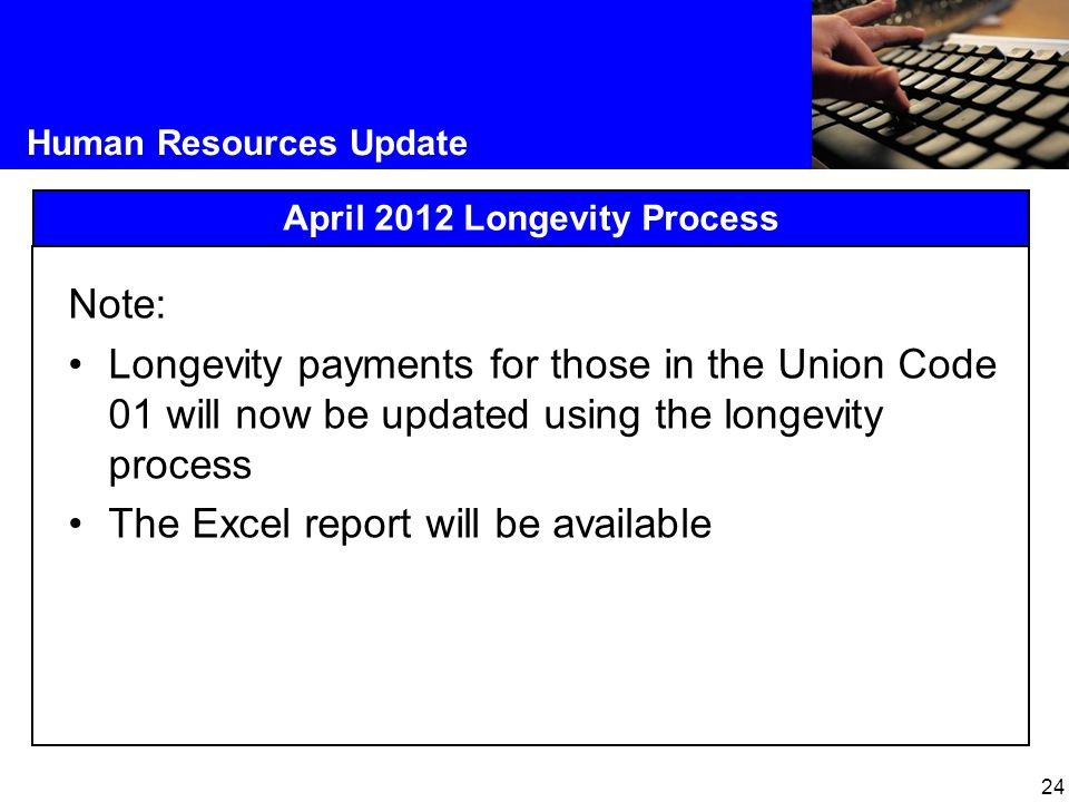24 Human Resources Update April 2012 Longevity Process Note: Longevity payments for those in the Union Code 01 will now be updated using the longevity process The Excel report will be available