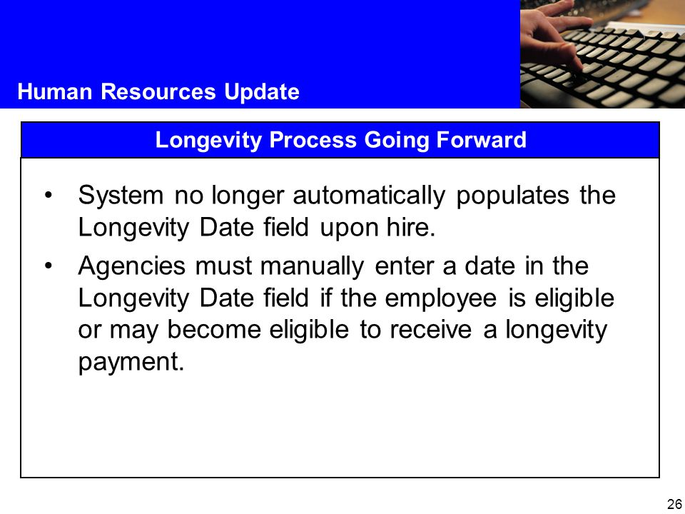 26 Human Resources Update Longevity Process Going Forward System no longer automatically populates the Longevity Date field upon hire.