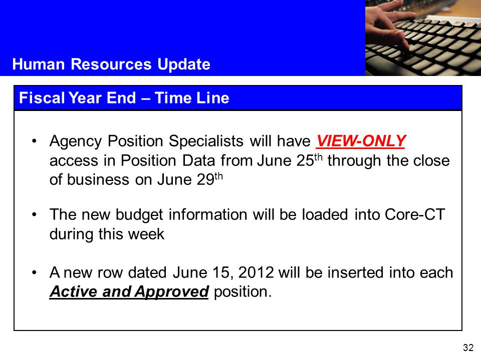32 Human Resources Update Fiscal Year End – Time Line Agency Position Specialists will have VIEW-ONLY access in Position Data from June 25 th through the close of business on June 29 th The new budget information will be loaded into Core-CT during this week A new row dated June 15, 2012 will be inserted into each Active and Approved position.