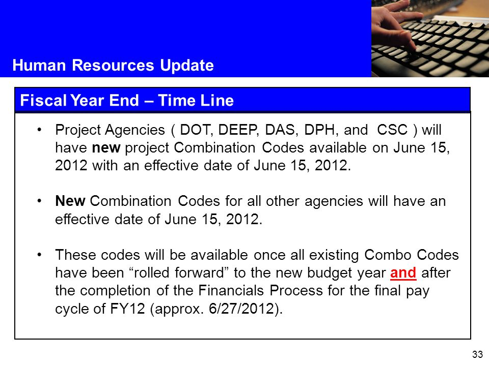 33 Human Resources Update Fiscal Year End – Time Line Project Agencies ( DOT, DEEP, DAS, DPH, and CSC ) will have new project Combination Codes available on June 15, 2012 with an effective date of June 15, 2012.