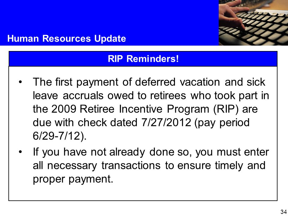 34 Human Resources Update RIP Reminders! The first payment of deferred vacation and sick leave accruals owed to retirees who took part in the 2009 Ret