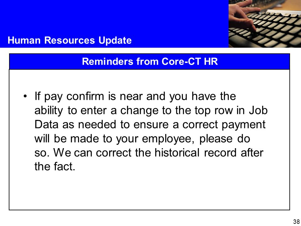 38 Human Resources Update Reminders from Core-CT HR If pay confirm is near and you have the ability to enter a change to the top row in Job Data as ne