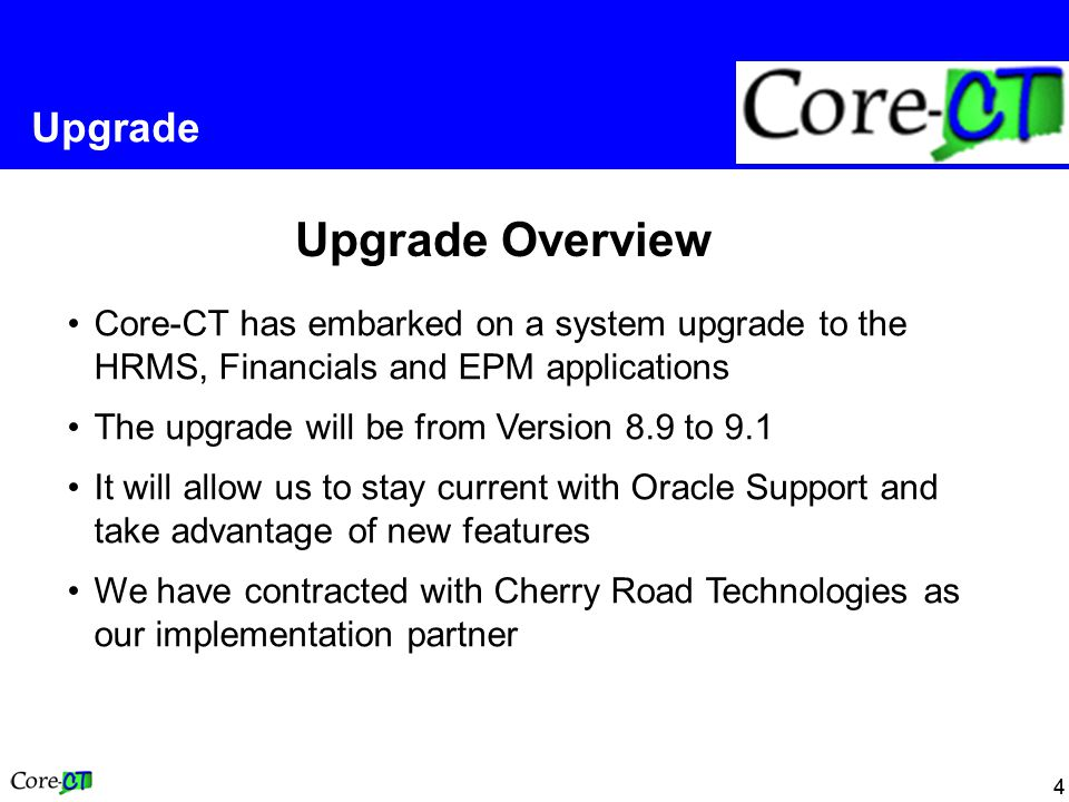 44 Upgrade Core-CT has embarked on a system upgrade to the HRMS, Financials and EPM applications The upgrade will be from Version 8.9 to 9.1 It will a