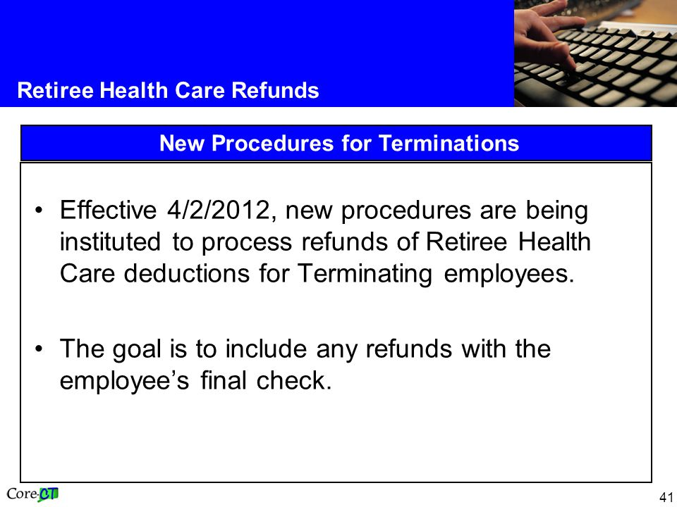 41 Retiree Health Care Refunds New Procedures for Terminations Effective 4/2/2012, new procedures are being instituted to process refunds of Retiree H