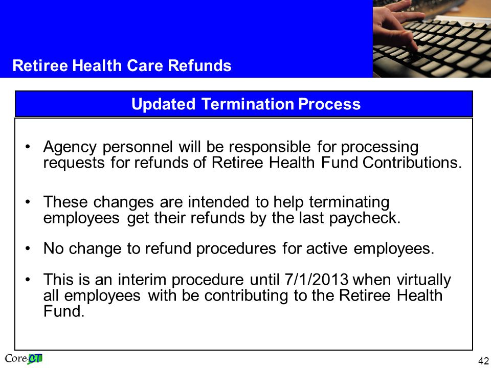 42 Retiree Health Care Refunds Updated Termination Process Agency personnel will be responsible for processing requests for refunds of Retiree Health Fund Contributions.