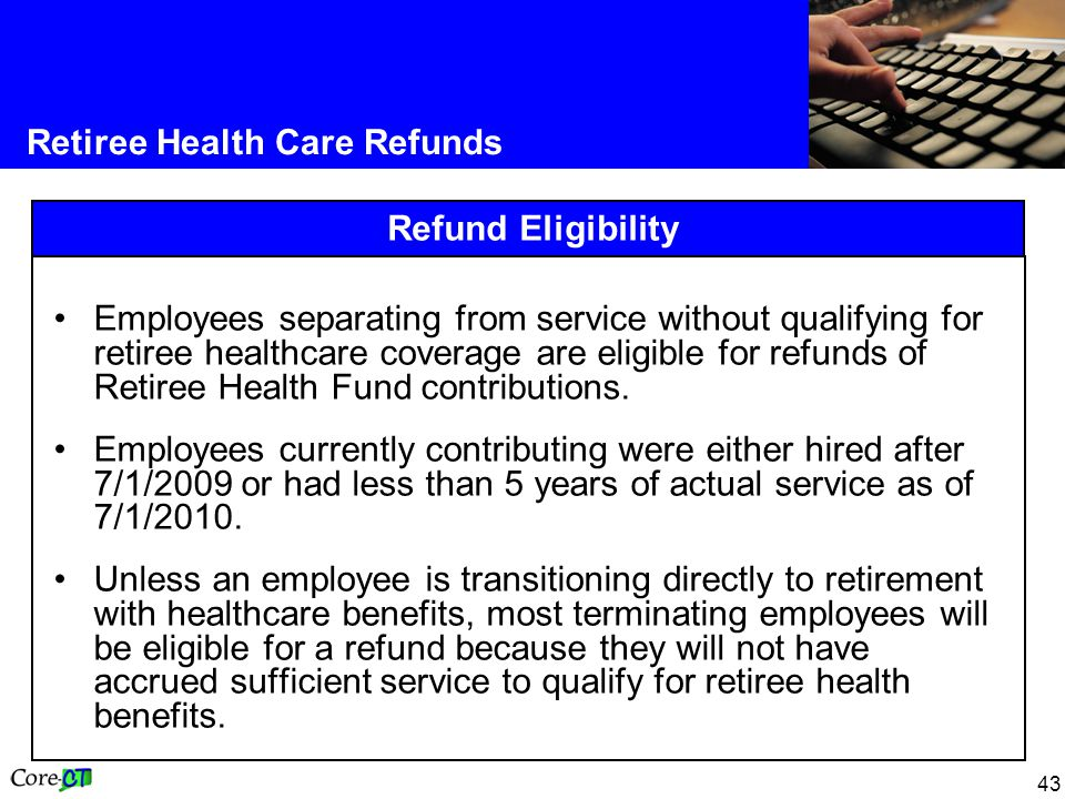 43 Retiree Health Care Refunds Refund Eligibility Employees separating from service without qualifying for retiree healthcare coverage are eligible for refunds of Retiree Health Fund contributions.