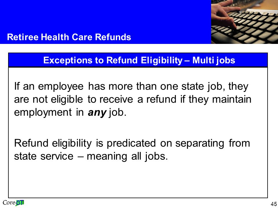 45 Retiree Health Care Refunds Exceptions to Refund Eligibility – Multi jobs If an employee has more than one state job, they are not eligible to rece