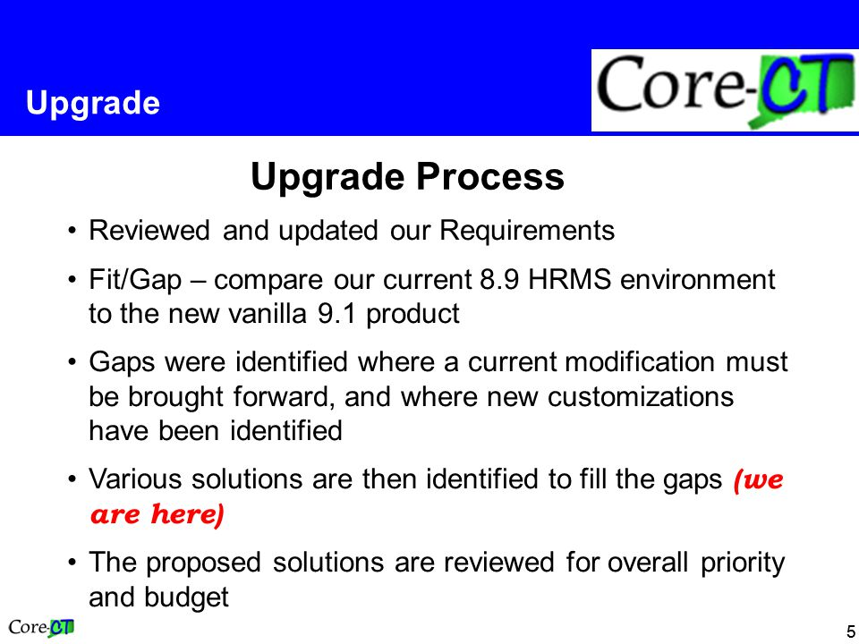 55 Upgrade Upgrade Process Reviewed and updated our Requirements Fit/Gap – compare our current 8.9 HRMS environment to the new vanilla 9.1 product Gaps were identified where a current modification must be brought forward, and where new customizations have been identified Various solutions are then identified to fill the gaps (we are here) The proposed solutions are reviewed for overall priority and budget