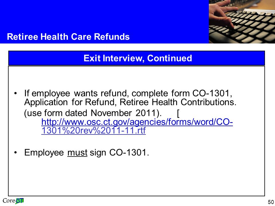 50 Retiree Health Care Refunds Exit Interview, Continued If employee wants refund, complete form CO-1301, Application for Refund, Retiree Health Contributions.