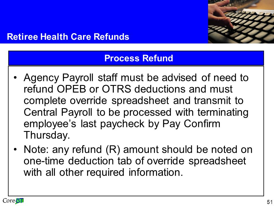 51 Retiree Health Care Refunds Process Refund Agency Payroll staff must be advised of need to refund OPEB or OTRS deductions and must complete overrid