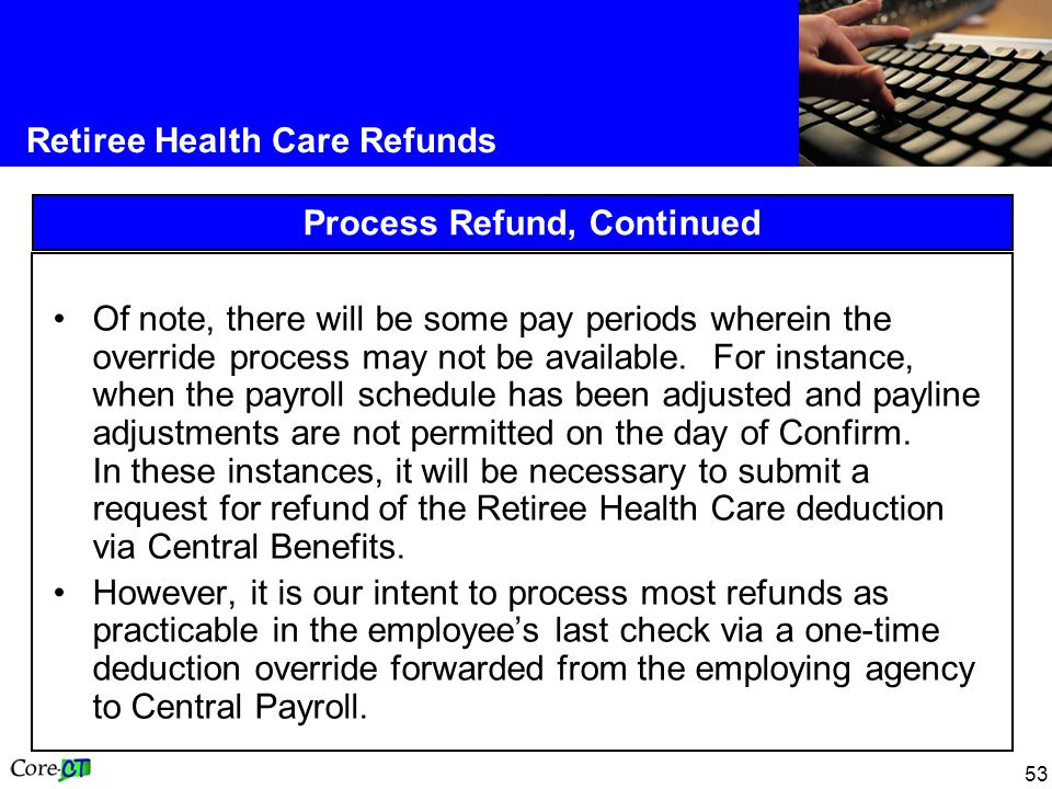53 Retiree Health Care Refunds Process Refund, Continued Of note, there will be some pay periods wherein the override process may not be available. Fo