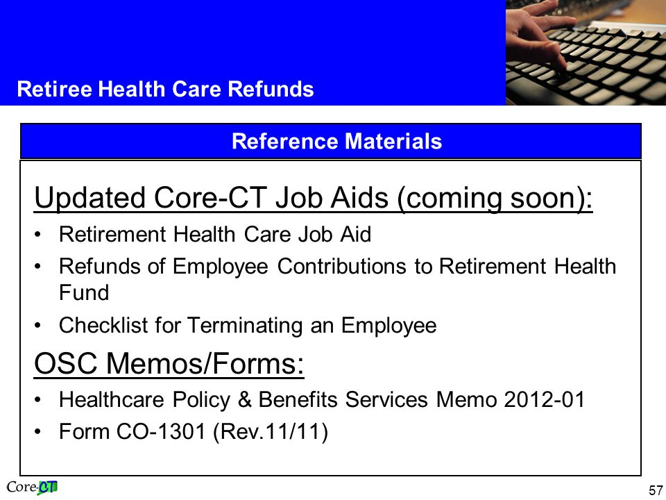 57 Retiree Health Care Refunds Reference Materials Updated Core-CT Job Aids (coming soon): Retirement Health Care Job Aid Refunds of Employee Contributions to Retirement Health Fund Checklist for Terminating an Employee OSC Memos/Forms: Healthcare Policy & Benefits Services Memo 2012-01 Form CO-1301 (Rev.11/11)