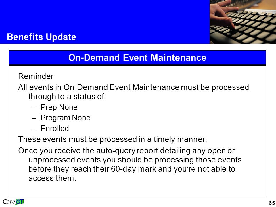 65 Benefits Update On-Demand Event Maintenance Reminder – All events in On-Demand Event Maintenance must be processed through to a status of: –Prep No