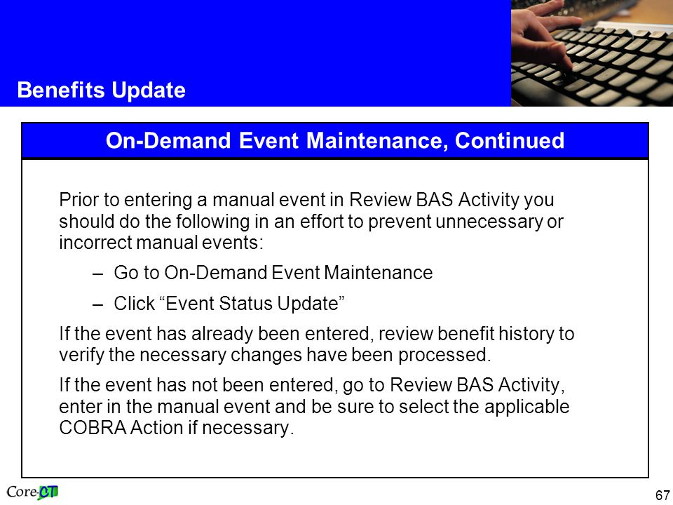 67 Benefits Update On-Demand Event Maintenance, Continued Prior to entering a manual event in Review BAS Activity you should do the following in an effort to prevent unnecessary or incorrect manual events: –Go to On-Demand Event Maintenance –Click Event Status Update If the event has already been entered, review benefit history to verify the necessary changes have been processed.