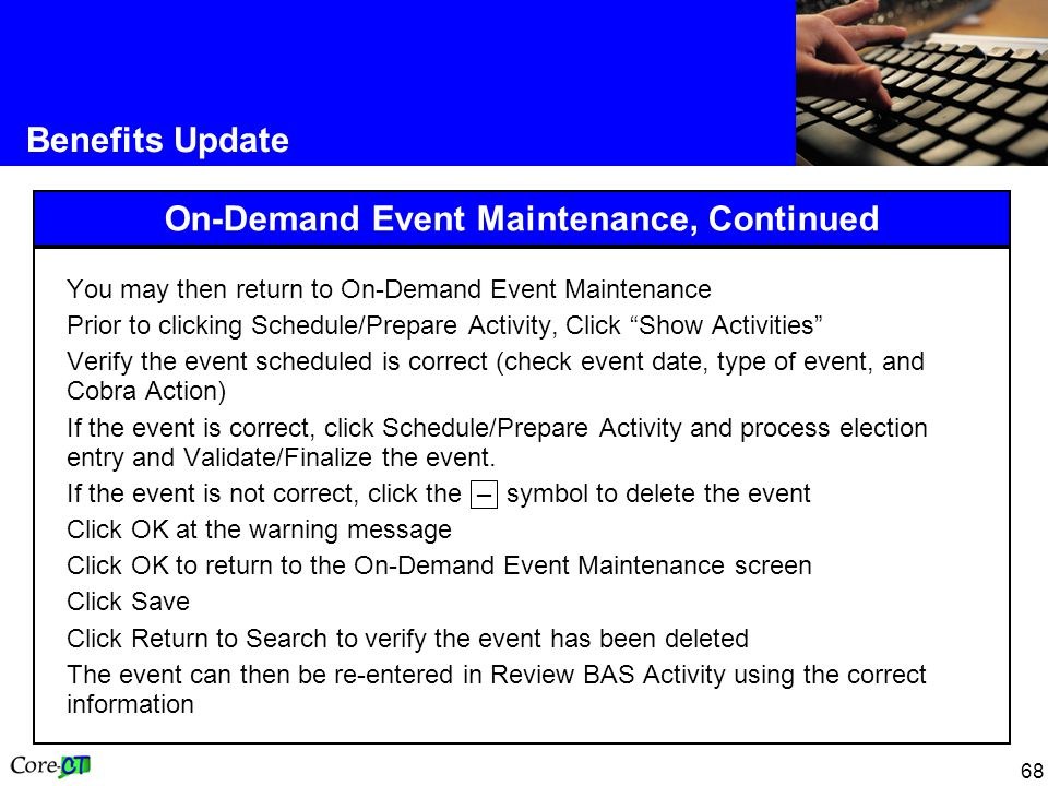 68 Benefits Update On-Demand Event Maintenance, Continued You may then return to On-Demand Event Maintenance Prior to clicking Schedule/Prepare Activity, Click Show Activities Verify the event scheduled is correct (check event date, type of event, and Cobra Action) If the event is correct, click Schedule/Prepare Activity and process election entry and Validate/Finalize the event.