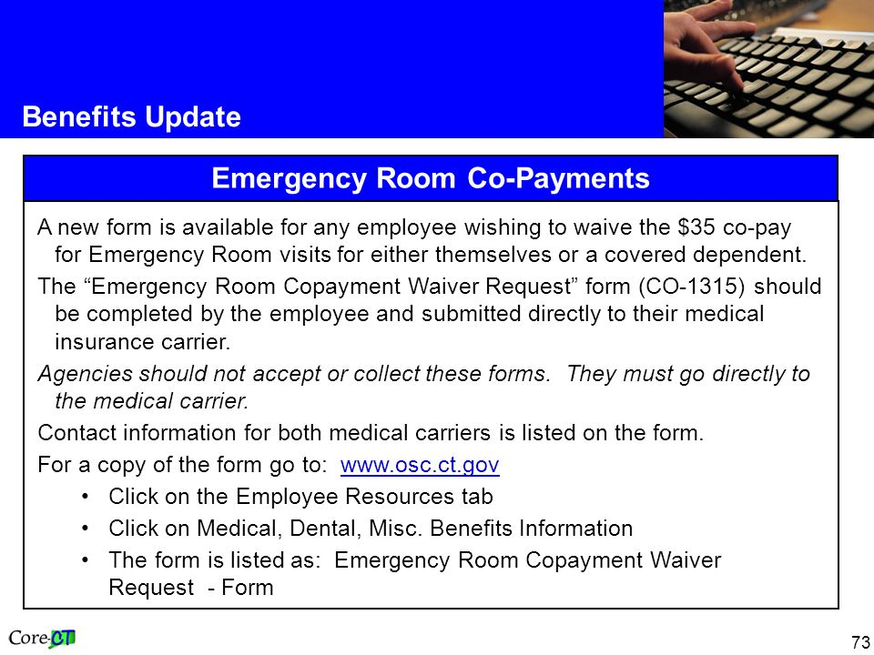 73 Benefits Update Emergency Room Co-Payments A new form is available for any employee wishing to waive the $35 co-pay for Emergency Room visits for e