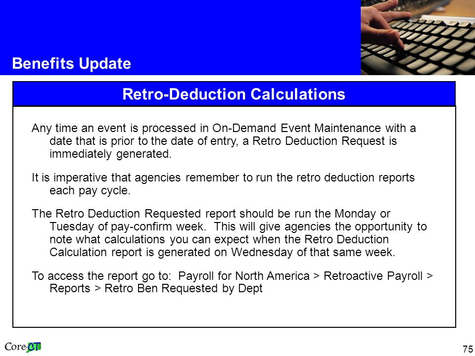 75 Benefits Update Retro-Deduction Calculations Any time an event is processed in On-Demand Event Maintenance with a date that is prior to the date of entry, a Retro Deduction Request is immediately generated.