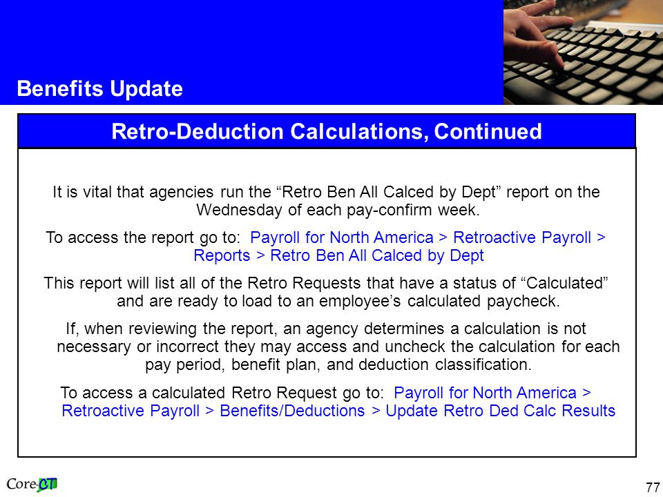 "77 Benefits Update Retro-Deduction Calculations, Continued It is vital that agencies run the ""Retro Ben All Calced by Dept"" report on the Wednesday of"