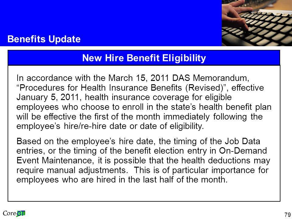 "79 Benefits Update New Hire Benefit Eligibility In accordance with the March 15, 2011 DAS Memorandum, ""Procedures for Health Insurance Benefits (Revis"
