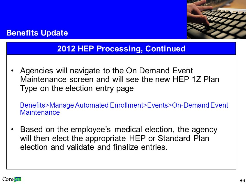 86 Benefits Update 2012 HEP Processing, Continued Agencies will navigate to the On Demand Event Maintenance screen and will see the new HEP 1Z Plan Type on the election entry page Benefits>Manage Automated Enrollment>Events>On-Demand Event Maintenance Based on the employee's medical election, the agency will then elect the appropriate HEP or Standard Plan election and validate and finalize entries.