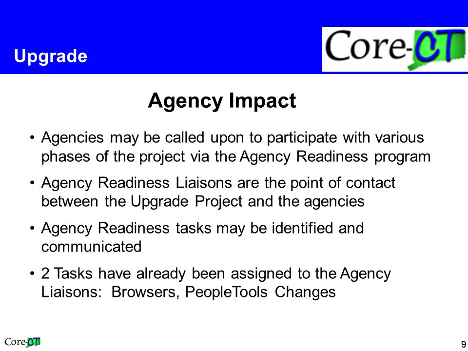 99 Upgrade Agency Impact Agencies may be called upon to participate with various phases of the project via the Agency Readiness program Agency Readiness Liaisons are the point of contact between the Upgrade Project and the agencies Agency Readiness tasks may be identified and communicated 2 Tasks have already been assigned to the Agency Liaisons: Browsers, PeopleTools Changes