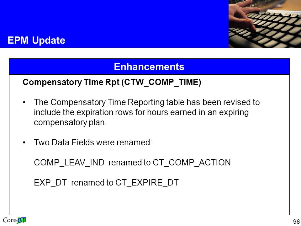 96 EPM Update Enhancements Compensatory Time Rpt (CTW_COMP_TIME) The Compensatory Time Reporting table has been revised to include the expiration rows