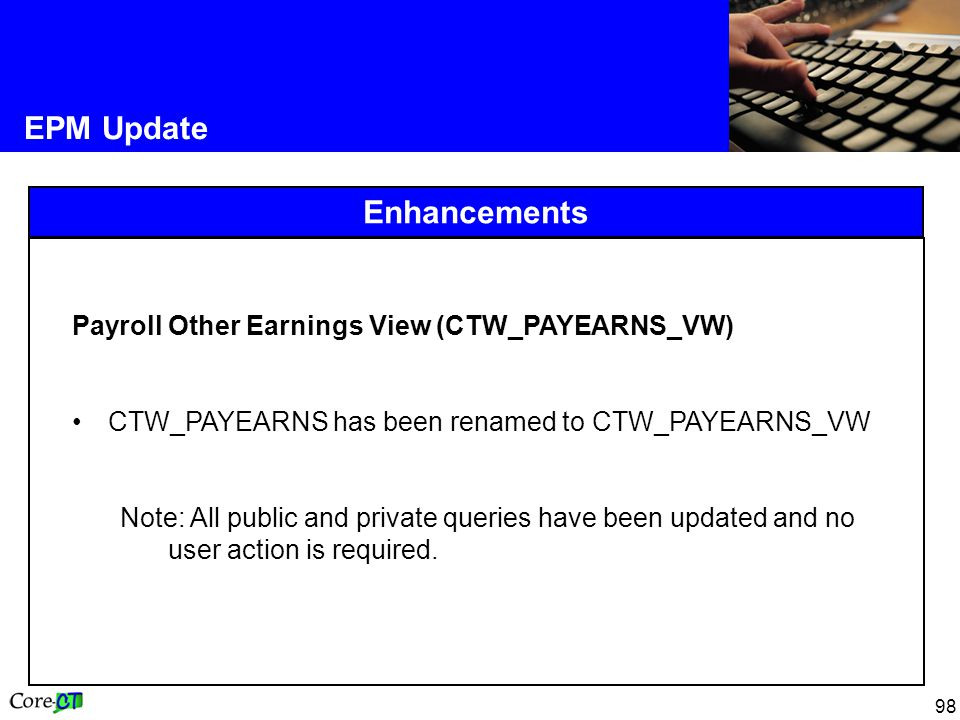 98 EPM Update Enhancements Payroll Other Earnings View (CTW_PAYEARNS_VW) CTW_PAYEARNS has been renamed to CTW_PAYEARNS_VW Note: All public and private